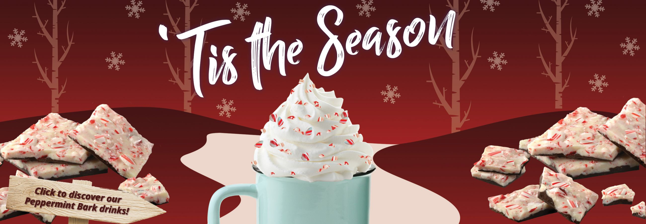 Photo of a peppermint bark drink in a mug topped with whipped cream and candy cane crunch set against a winter scene. Click image to learn more about available drink flavors.